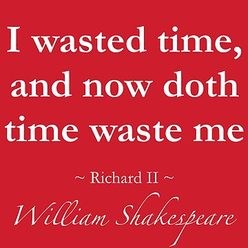 Shakespeare Quote - I wasted time, now doth time waste me - Richard II by QuotationMark
