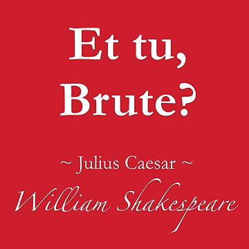 Shakespeare Quote - Et tu, brute? - Julius Caesar by QuotationMark