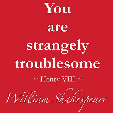 Shakespeare Quote - You are strangely troublesome - Henry VIII by QuotationMark