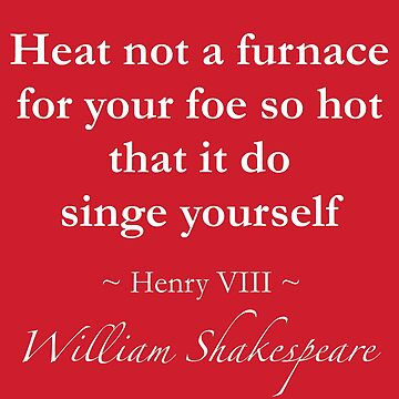 Shakespeare Quote - Heat not a furnace for your foe so hot that it do singe yourself - Henry VIII by QuotationMark