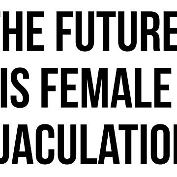 The Future is Female Ejaculation by IntrepiShirts