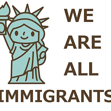 We Are All Immigrants Pro Immigration DACA Anti Trump by TheCreekMan