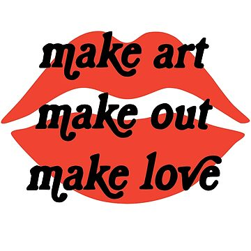 Make Art Make Out Make Love by cucuy