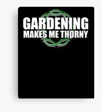 Gardening Makes Me THORNY - Garden Humor Canvas Print