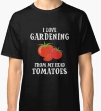 I Love Gardening From My Head to My TOMATOES Classic T-Shirt