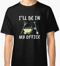 Funny Gardener Shirt and other Items - I'll be in my OFFICE Classic T-Shirt