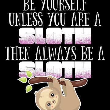Sloth Funny Design - Be Yourself Unless You Are A Sloth Then Always Be A Sloth by kudostees