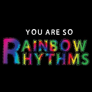 YOU ARE SO RAINBOW RHYTHMS  by whythelpface