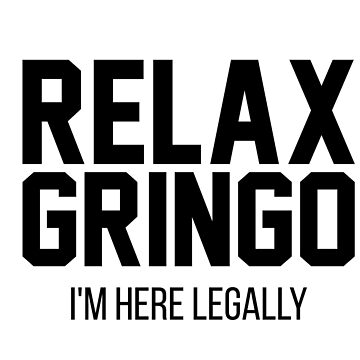 Relax Gringo I'm here Legally-End Family Separation-The U.S. Immigration Debate by Girlscollar