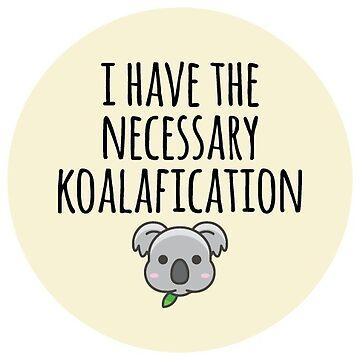 I Have The Necessary Koalafication - Koala Puns by kamrankhan