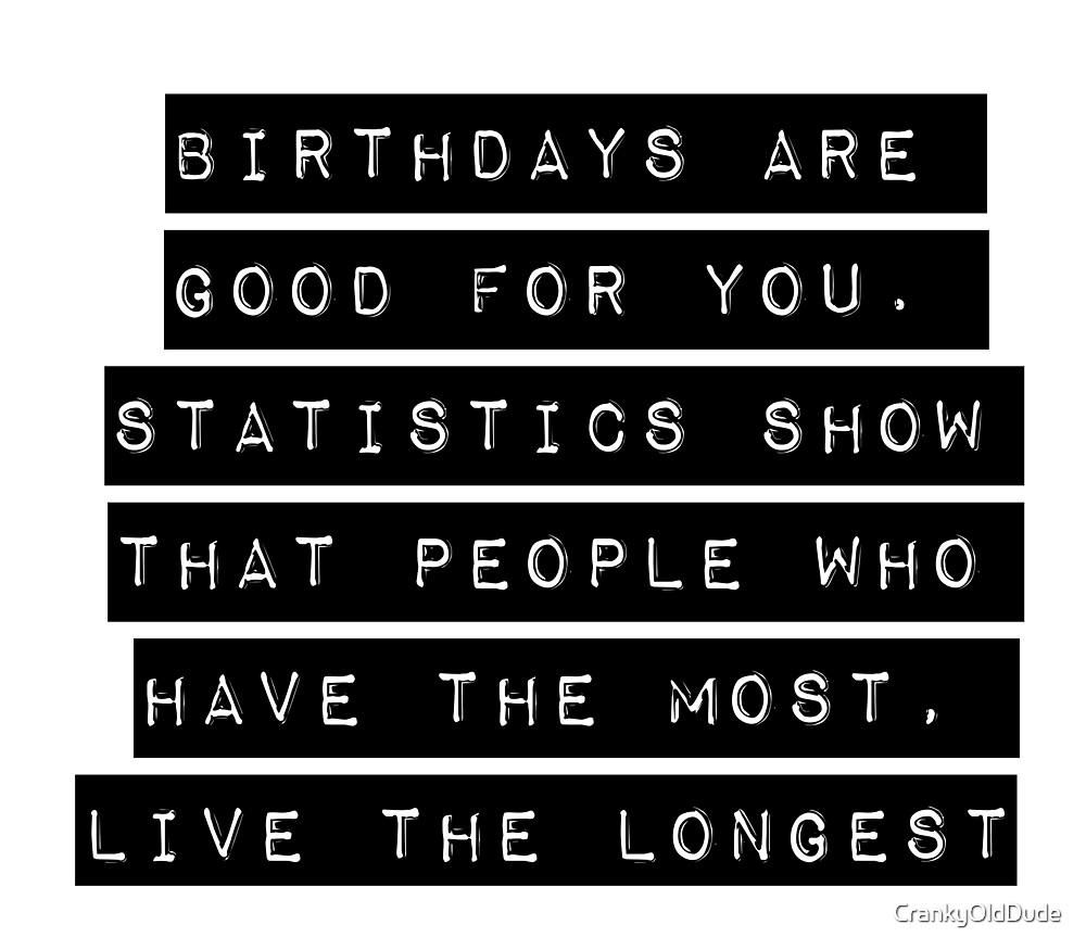 birthdays are good for you by crankyolddude redbubble
