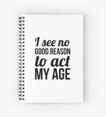 No Reason To Act My Age Spiral Notebook
