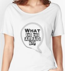 What are you afraid of? Women's Relaxed Fit T-Shirt
