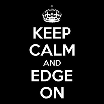 Keep Calm And Edge On by nikitasdesigns