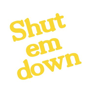 Shut em Down - Protest Design by VelcroFathoms