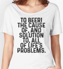 To beer!  the cause of, and solution to, all of life's problems.  Women's Relaxed Fit T-Shirt