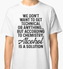 We don't want to get technical or anything but according to chemistry alcohol is a solution. Classic T-Shirt