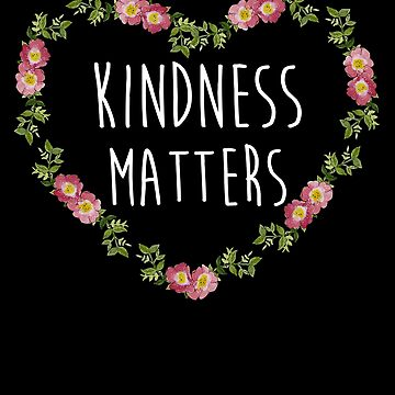 Cute Kindness Matters Flowers Heart Gift T Shirt by Kimcf