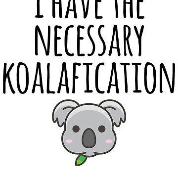I Have The Necessary Koalafication - Koala Pun by kamrankhan