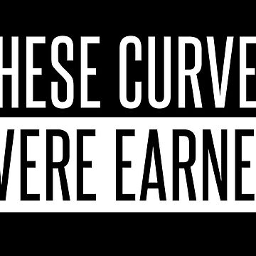 These Curves Were Earned by kjanedesigns