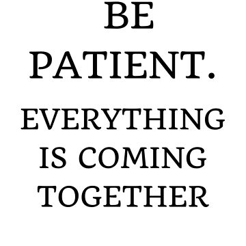 BE PATIENT by IdeasForArtists