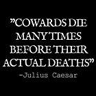 """COWARDS DIE MANY TIMES BEFORE THEIR ACTUAL DEATH"" - Julius Caesar (BLACK) by Sonof-Deair"
