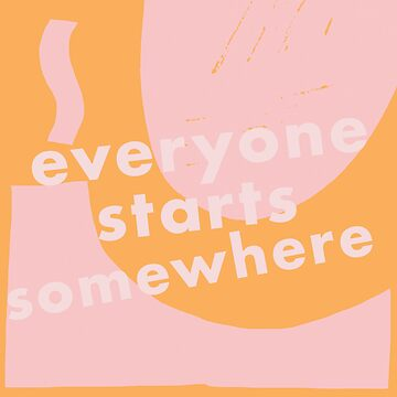 everyone starts somewhere by maddypease