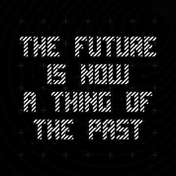 The Future Is Now A Thing Of The Past by Delibobs