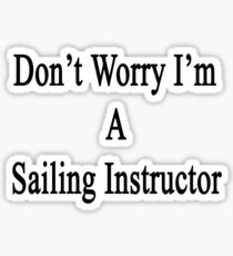 Don't Worry I'm A Sailing Instructor  Sticker