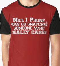 NICE I PHONE,NOW GO SNAPCHAT SOMEONE WHO REALLY CARES Graphic T-Shirt