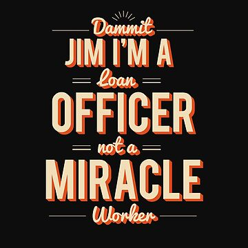 Jim I'm A Loan Officer Not A Miracle Worker by stuch75