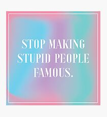 Stop Making Stupid People Famous – gradient Photographic Print