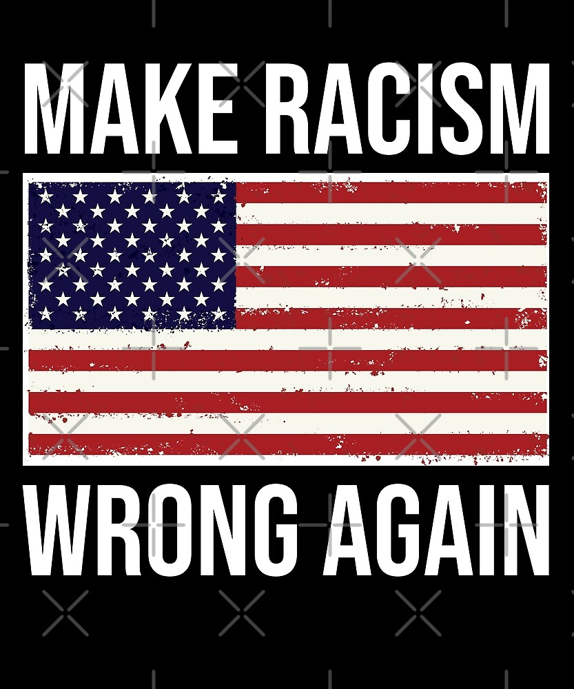 make racism wrong again american flag t shirt by kimcf redbubble