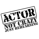ACTOR - Not Crazy, Just Rehearsing by Incognita Enterprises