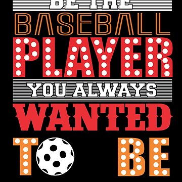 Be the Baseball Player / You Always Wanted To Be  by TeeFactory