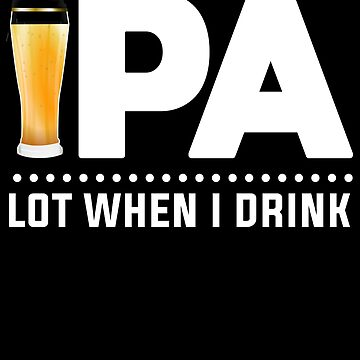 IPA Lot When I Drink Funny Beer Drinking Party T-Shirt by Kimcf