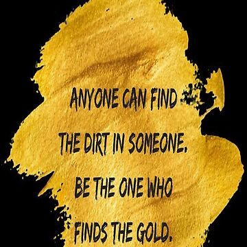 Anyone Can Find The Dirt On Someone.  Be The One Who Finds the Gold by RSTeezandThingz