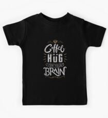 Coffee Is a Hug For The Brain Kids Tee