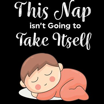 This Nap Is not Going To Take Itself - Sweet nap and lounging design by shirtrevolution