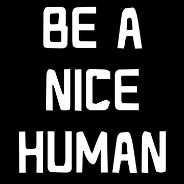 BE A NICE HUMAN by jazzydevil