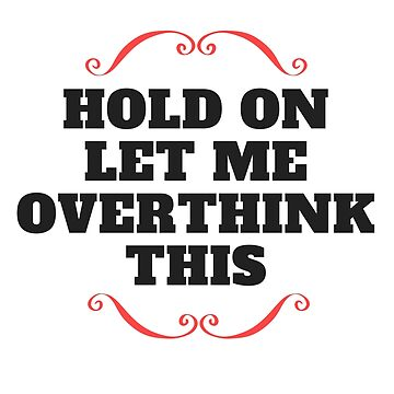 Hold on let me overthink this by sdalil