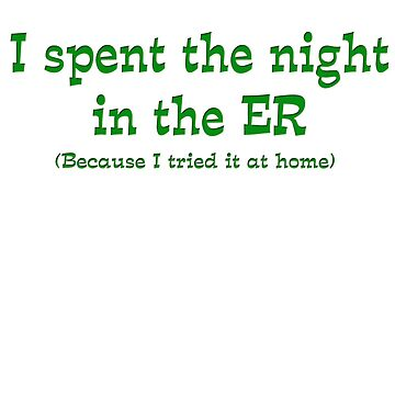 I Spent The Night In The ER Because I Tried It At Home Funny T-Shirt by gallerytees