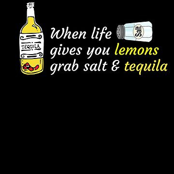 When life gives you lemons grab salt & tequila  by sillyshirtsco