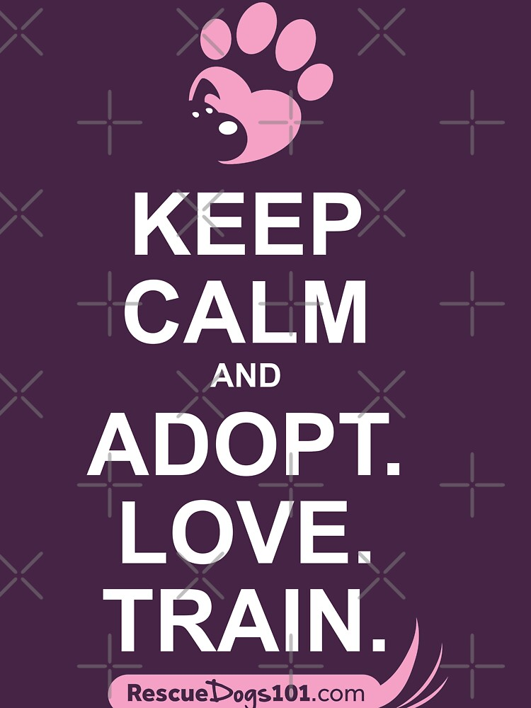 Keep Calm and Adopt. Love. Train. Rescue Dogs 101 by rescuedogs101