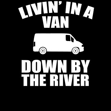Living In A Van Down By The River V2 by TeeTimeGuys