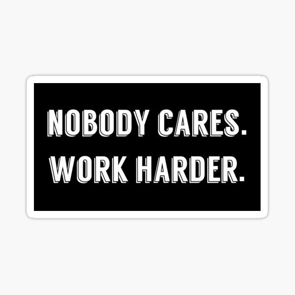 Nobody cares work harder Sticker