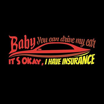 Baby You Can Drive My Car It's Okay, I Have Insurance by stuch75