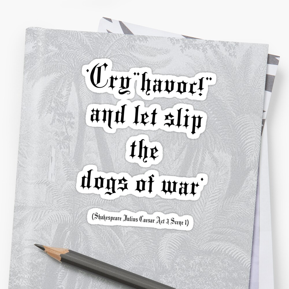 "And Let Slip The Dogs Of War 'shakespeare, 'cry ""havoc!"" and let slip the dogs of war' (julius caesar  act 3, scene 1)' stickertom hill - designer"