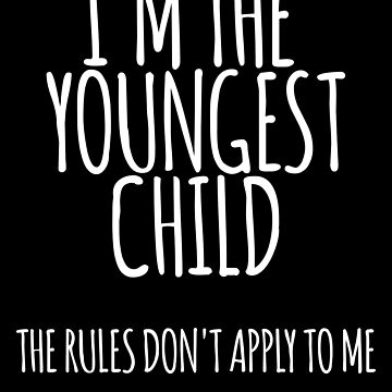 I'm the Youngest Child, The Rules Don't Apply To Me by the-elements