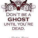 Don't be a ghost until you're dead. by marlatoddkings